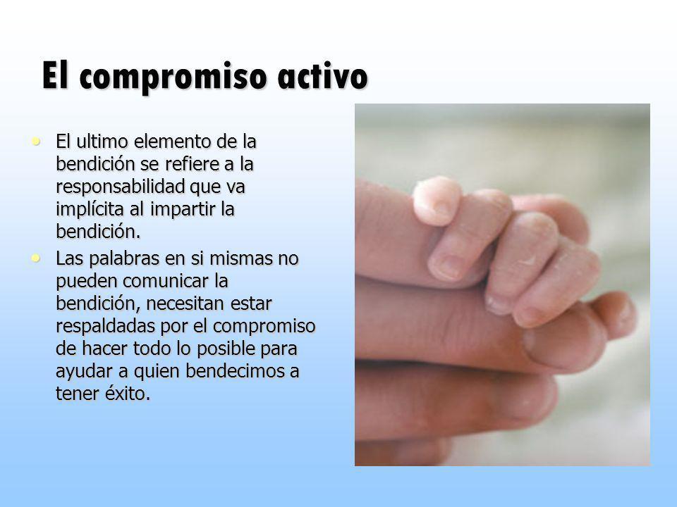 El compromiso activo El ultimo elemento de la bendición se refiere a la responsabilidad que va implícita al impartir la bendición.