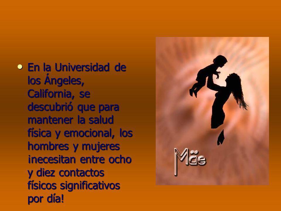 En la Universidad de los Ángeles, California, se descubrió que para mantener la salud física y emocional, los hombres y mujeres ¡necesitan entre ocho y diez contactos físicos significativos por día!