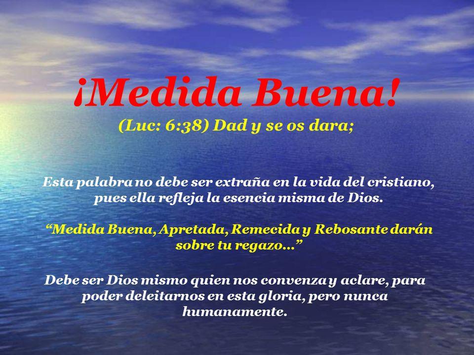 ¡Medida Buena! (Luc: 6:38) Dad y se os dara;