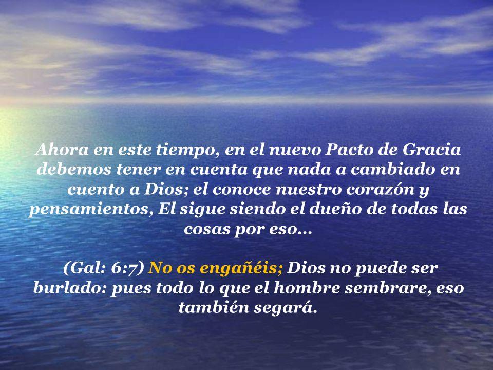 Ahora en este tiempo, en el nuevo Pacto de Gracia debemos tener en cuenta que nada a cambiado en cuento a Dios; el conoce nuestro corazón y pensamientos, El sigue siendo el dueño de todas las cosas por eso…