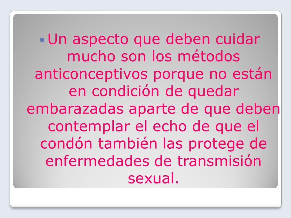 Un aspecto que deben cuidar mucho son los métodos anticonceptivos porque no están en condición de quedar embarazadas aparte de que deben contemplar el echo de que el condón también las protege de enfermedades de transmisión sexual.