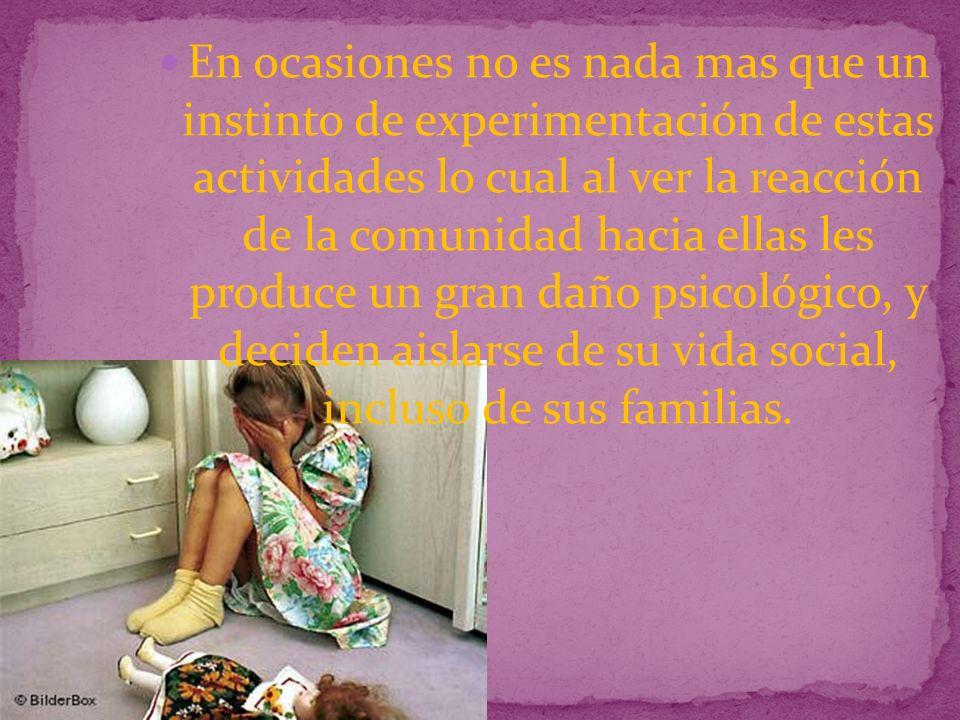 En ocasiones no es nada mas que un instinto de experimentación de estas actividades lo cual al ver la reacción de la comunidad hacia ellas les produce un gran daño psicológico, y deciden aislarse de su vida social, incluso de sus familias.