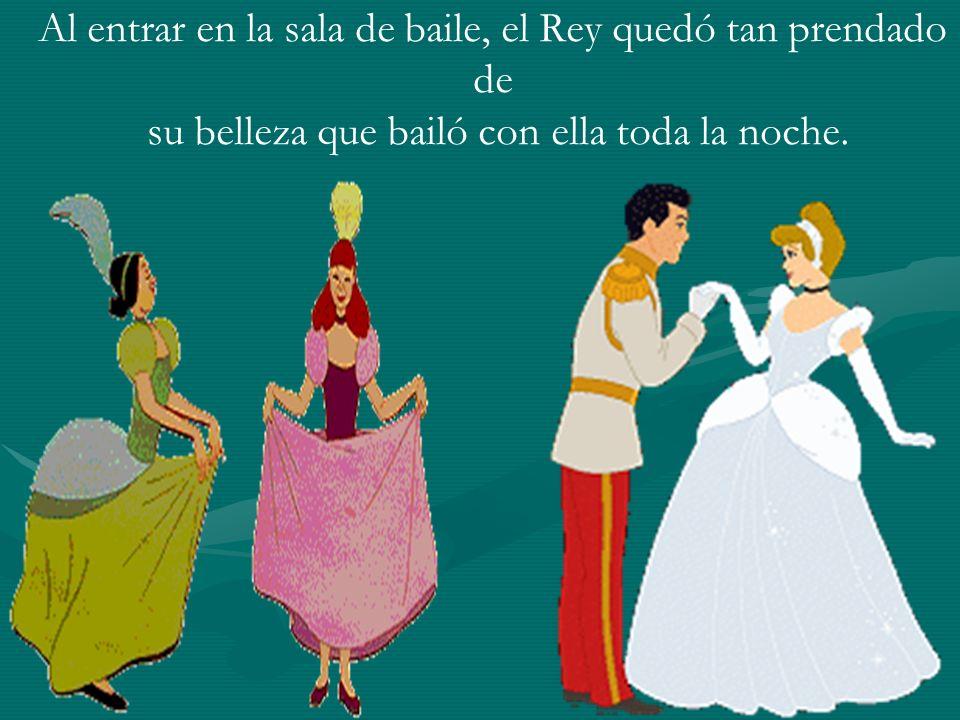 Al entrar en la sala de baile, el Rey quedó tan prendado de su belleza que bailó con ella toda la noche.