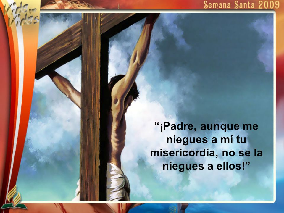 ¡Padre, aunque me niegues a mí tu misericordia, no se la niegues a ellos!