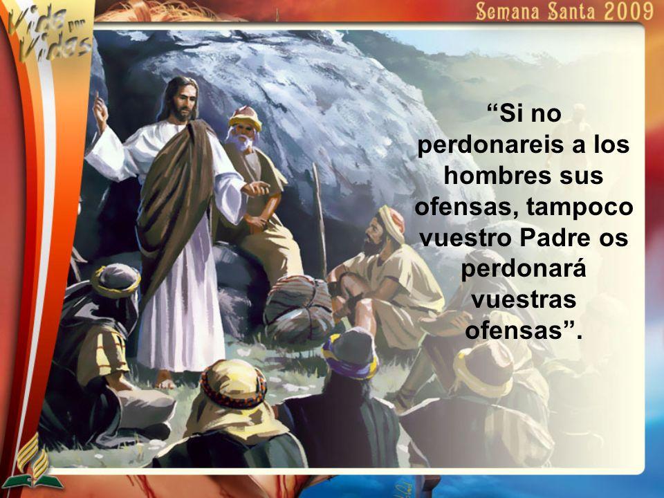 Si no perdonareis a los hombres sus ofensas, tampoco vuestro Padre os perdonará vuestras ofensas .