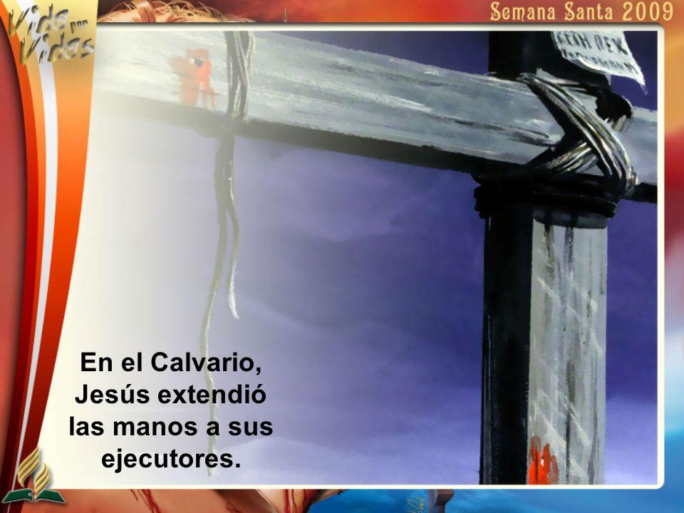 En el Calvario, Jesús extendió las manos a sus ejecutores.