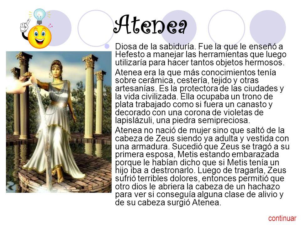 Atenea Diosa de la sabiduría. Fue la que le enseñó a Hefesto a manejar las herramientas que luego utilizaría para hacer tantos objetos hermosos.