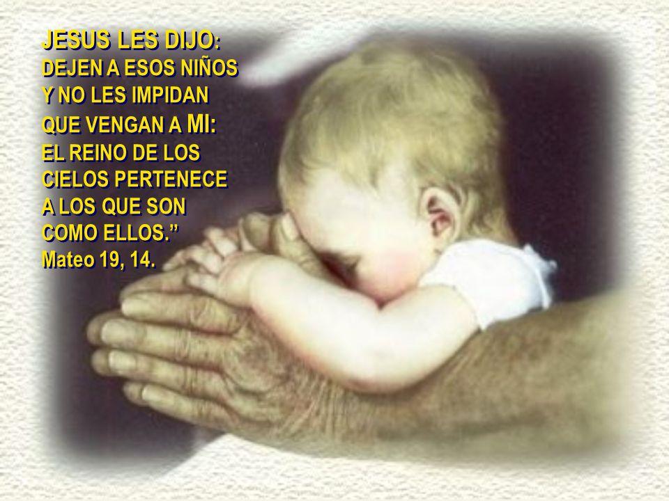 JESUS LES DIJO: DEJEN A ESOS NIÑOS Y NO LES IMPIDAN QUE VENGAN A MI: EL REINO DE LOS CIELOS PERTENECE A LOS QUE SON COMO ELLOS.