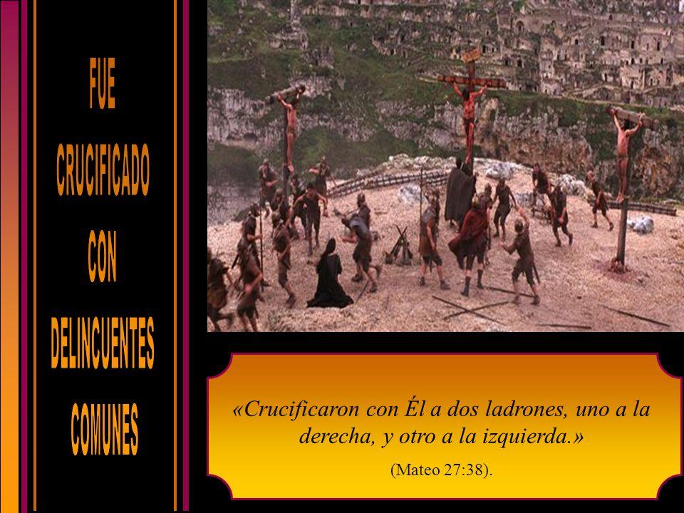 FUE CRUCIFICADO. CON. DELINCUENTES. COMUNES. «Crucificaron con Él a dos ladrones, uno a la derecha, y otro a la izquierda.»