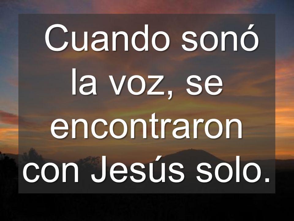 Cuando sonó la voz, se encontraron con Jesús solo.