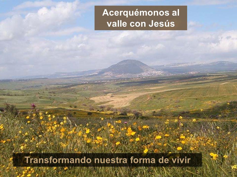 Acerquémonos al valle con Jesús Transformando nuestra forma de vivir