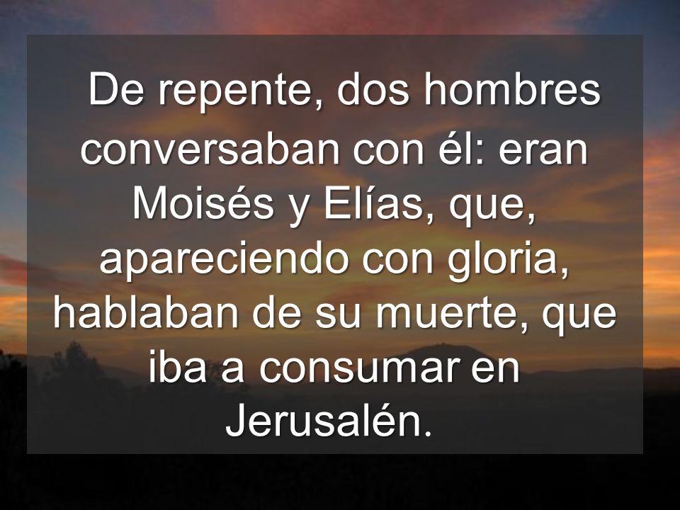 De repente, dos hombres conversaban con él: eran Moisés y Elías, que, apareciendo con gloria, hablaban de su muerte, que iba a consumar en Jerusalén.