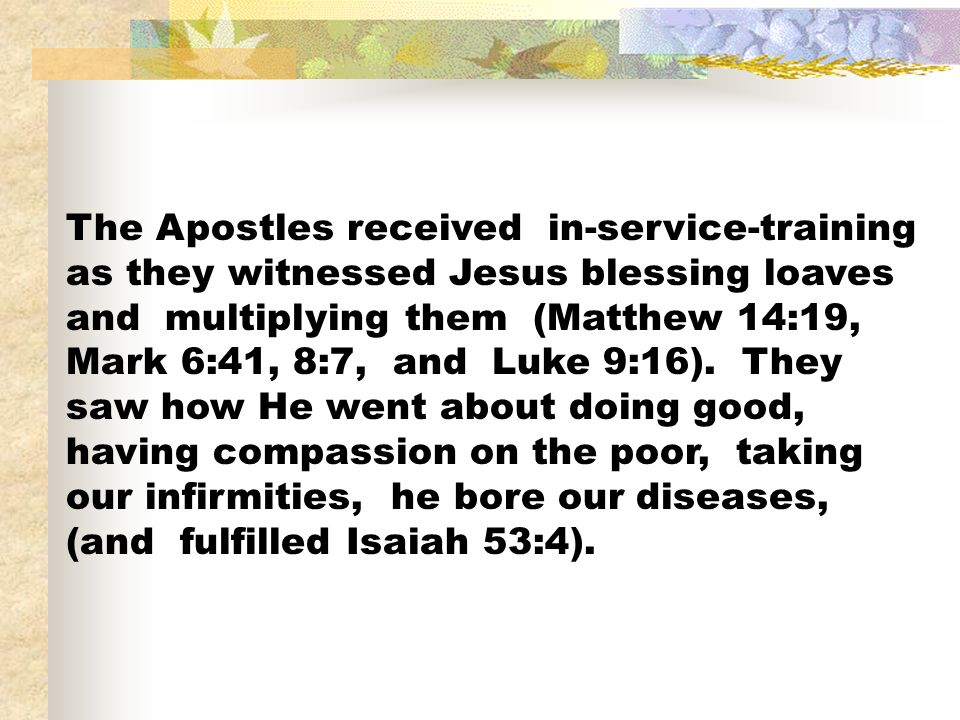 The Apostles received in-service-training as they witnessed Jesus blessing loaves and multiplying them (Matthew 14:19, Mark 6:41, 8:7, and Luke 9:16).