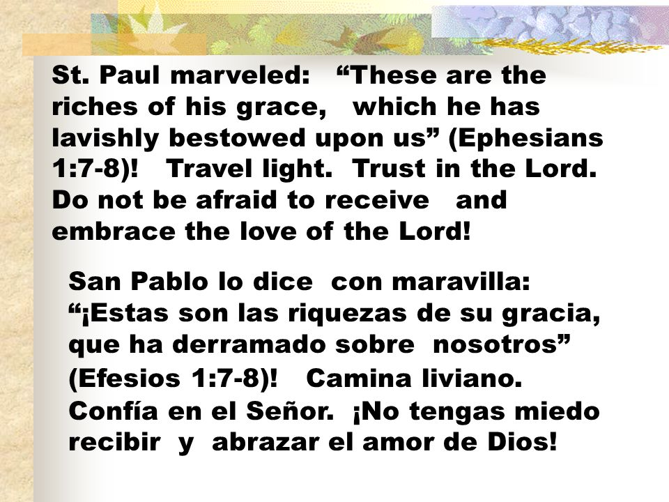 St. Paul marveled: These are the riches of his grace, which he has lavishly bestowed upon us (Ephesians 1:7-8)! Travel light. Trust in the Lord. Do not be afraid to receive and embrace the love of the Lord!