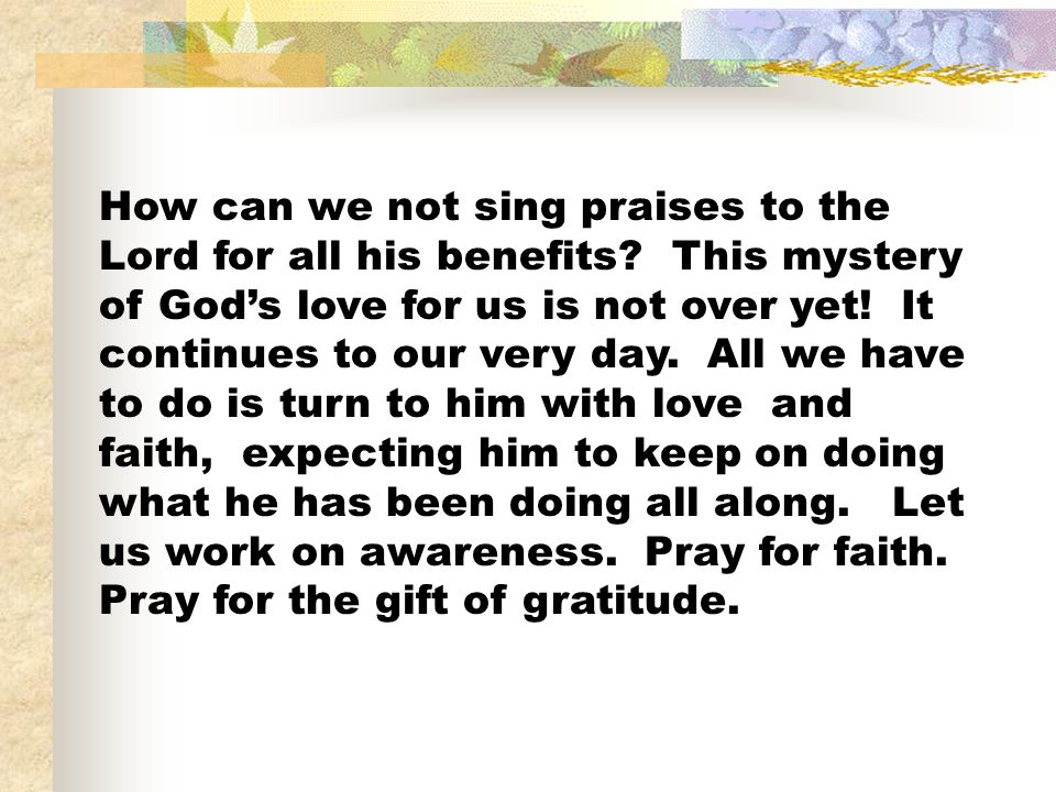 How can we not sing praises to the Lord for all his benefits