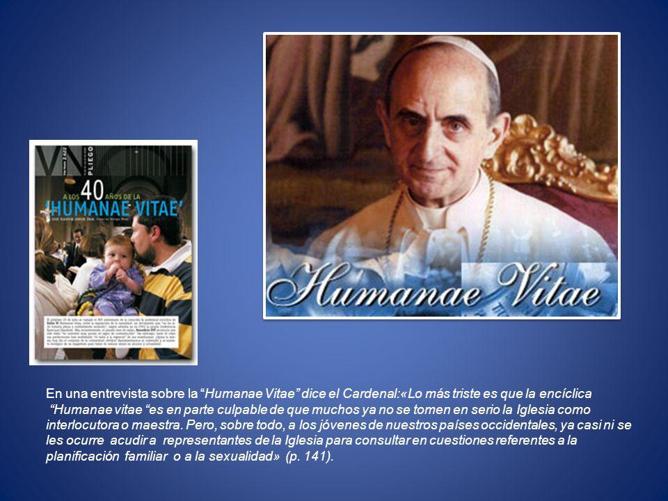 En una entrevista sobre la Humanae Vitae dice el Cardenal:«Lo más triste es que la encíclica
