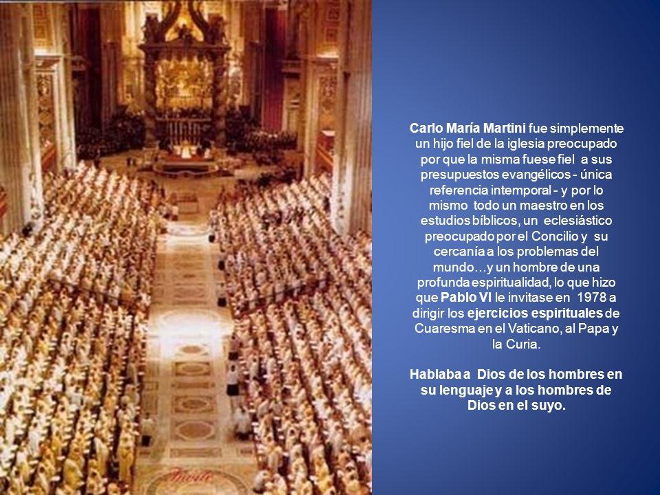 Carlo María Martini fue simplemente un hijo fiel de la iglesia preocupado por que la misma fuese fiel a sus presupuestos evangélicos - única referencia intemporal - y por lo mismo todo un maestro en los estudios bíblicos, un eclesiástico preocupado por el Concilio y su cercanía a los problemas del mundo…y un hombre de una profunda espiritualidad, lo que hizo que Pablo VI le invitase en 1978 a dirigir los ejercicios espirituales de Cuaresma en el Vaticano, al Papa y la Curia.