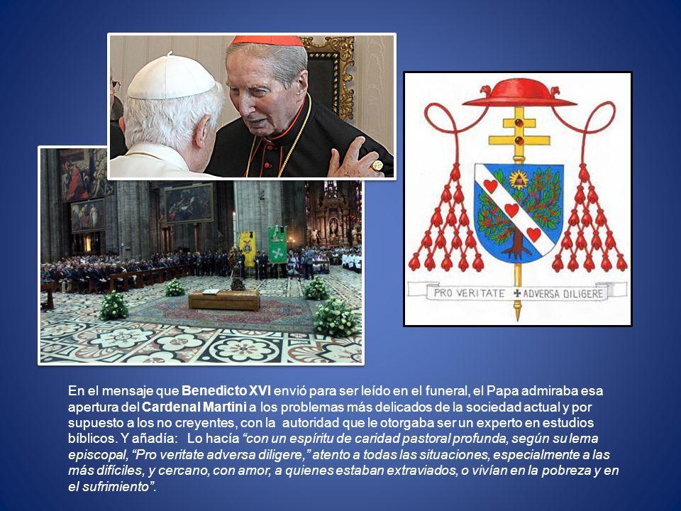 En el mensaje que Benedicto XVI envió para ser leído en el funeral, el Papa admiraba esa apertura del Cardenal Martini a los problemas más delicados de la sociedad actual y por supuesto a los no creyentes, con la autoridad que le otorgaba ser un experto en estudios bíblicos.