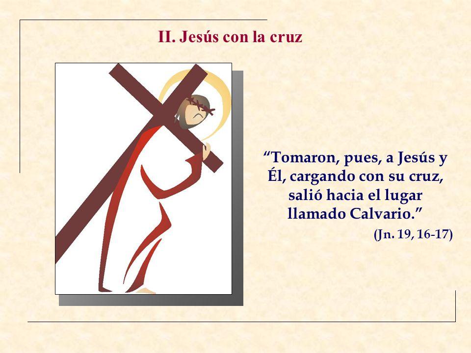 II. Jesús con la cruz Tomaron, pues, a Jesús y Él, cargando con su cruz, salió hacia el lugar llamado Calvario.