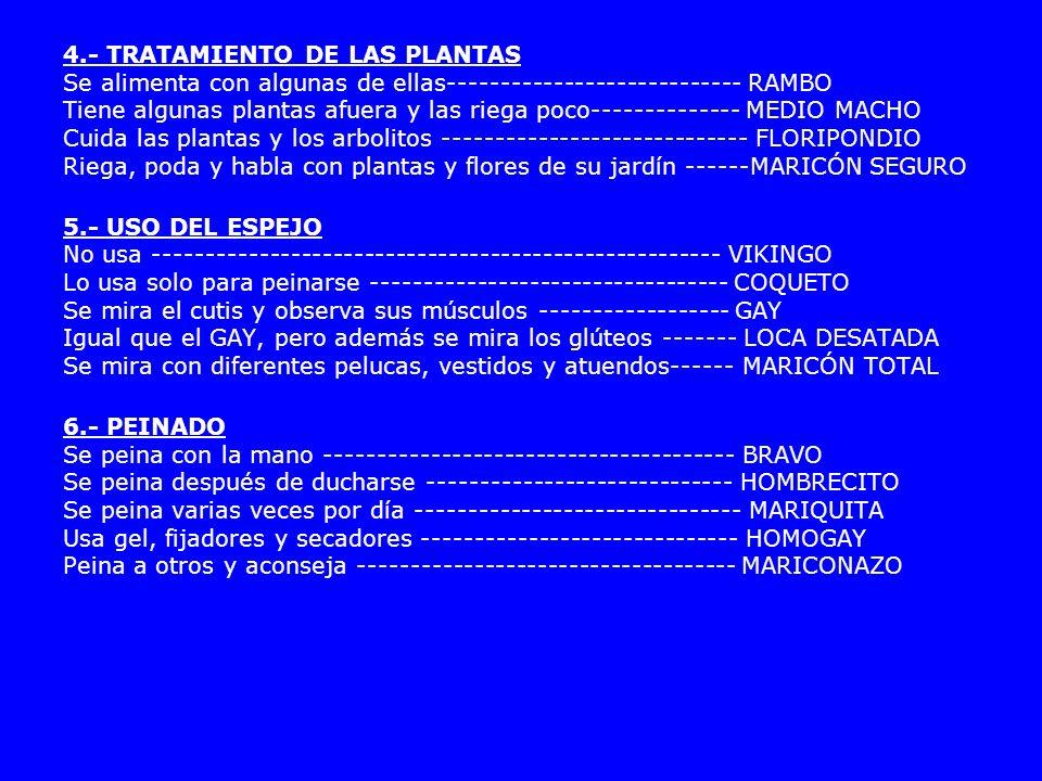 4.- TRATAMIENTO DE LAS PLANTAS Se alimenta con algunas de ellas---------------------------- RAMBO Tiene algunas plantas afuera y las riega poco-------------- MEDIO MACHO Cuida las plantas y los arbolitos ----------------------------- FLORIPONDIO Riega, poda y habla con plantas y flores de su jardín ------MARICÓN SEGURO