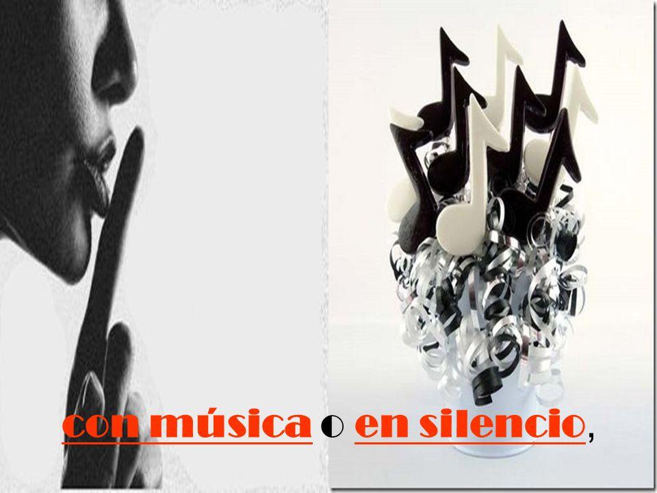 con música o en silencio,