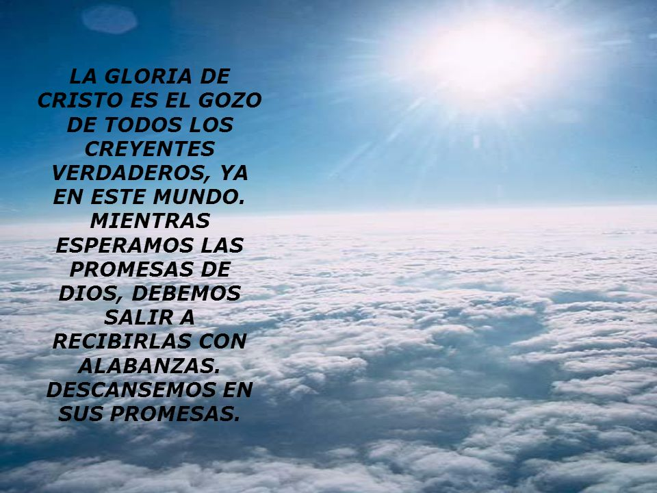 LA GLORIA DE CRISTO ES EL GOZO DE TODOS LOS CREYENTES VERDADEROS, YA EN ESTE MUNDO.