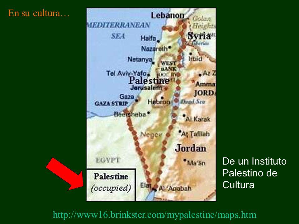 En su cultura… De un Instituto Palestino de Cultura http://www16.brinkster.com/mypalestine/maps.htm