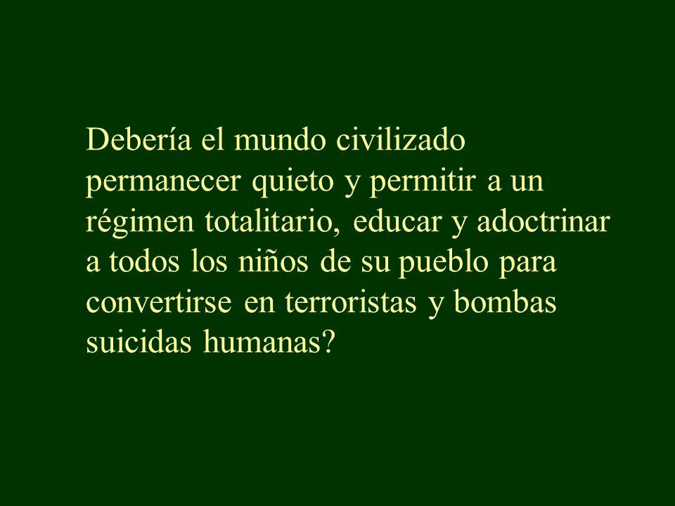 Debería el mundo civilizado permanecer quieto y permitir a un régimen totalitario, educar y adoctrinar a todos los niños de su pueblo para convertirse en terroristas y bombas suicidas humanas