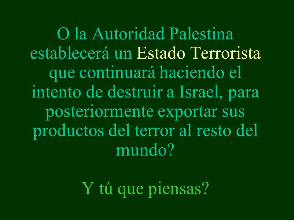 O la Autoridad Palestina establecerá un Estado Terrorista que continuará haciendo el intento de destruir a Israel, para posteriormente exportar sus productos del terror al resto del mundo.