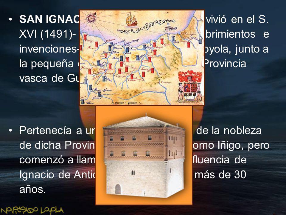 SAN IGNACIO DE LOYOLA nació y vivió en el S