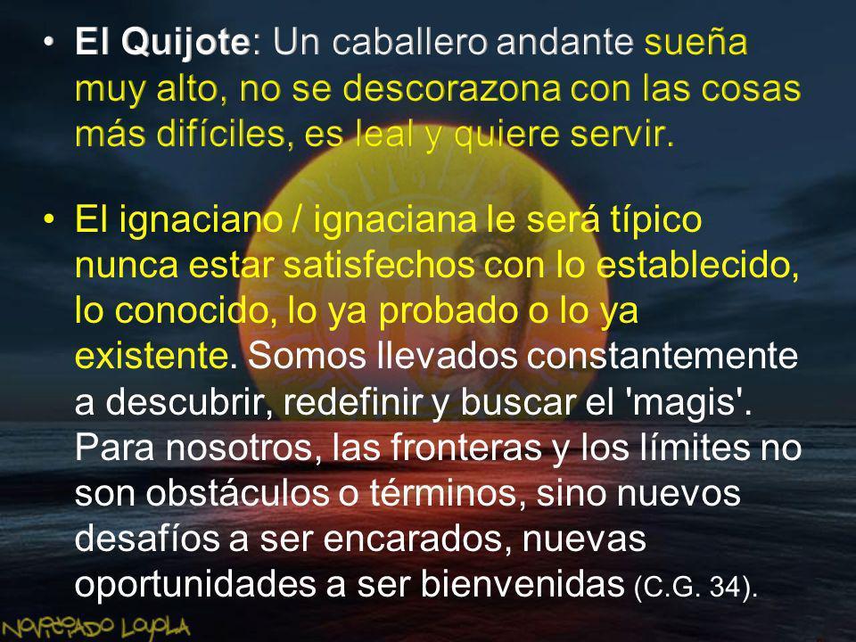 El Quijote: Un caballero andante sueña muy alto, no se descorazona con las cosas más difíciles, es leal y quiere servir.