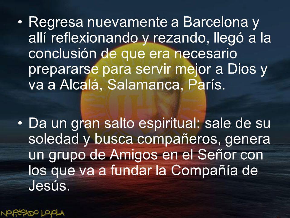 Regresa nuevamente a Barcelona y allí reflexionando y rezando, llegó a la conclusión de que era necesario prepararse para servir mejor a Dios y va a Alcalá, Salamanca, París.