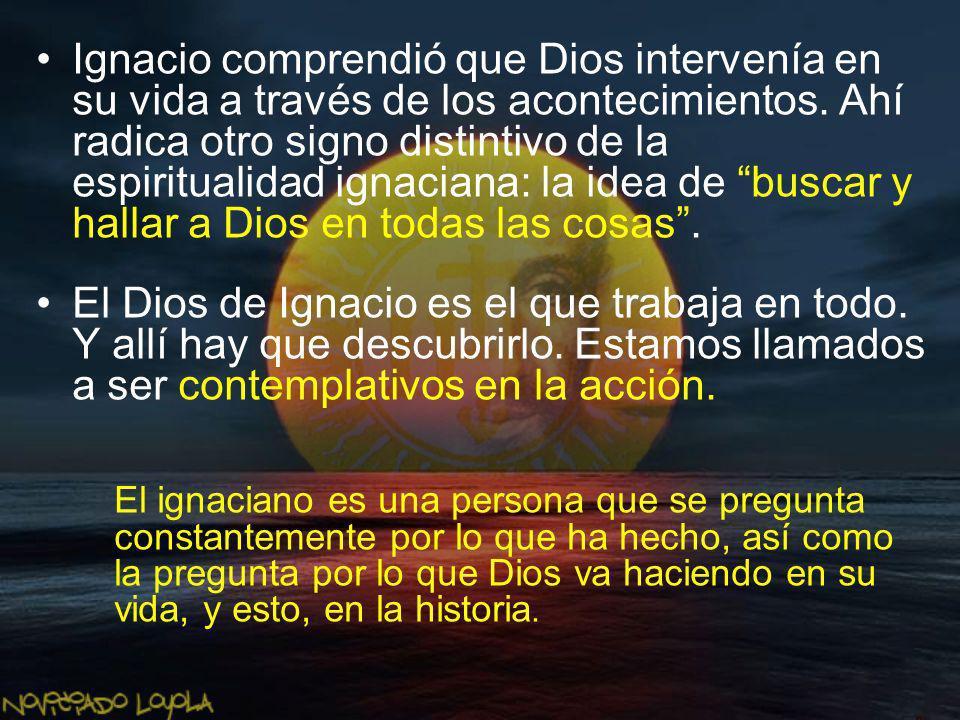 Ignacio comprendió que Dios intervenía en su vida a través de los acontecimientos. Ahí radica otro signo distintivo de la espiritualidad ignaciana: la idea de buscar y hallar a Dios en todas las cosas .