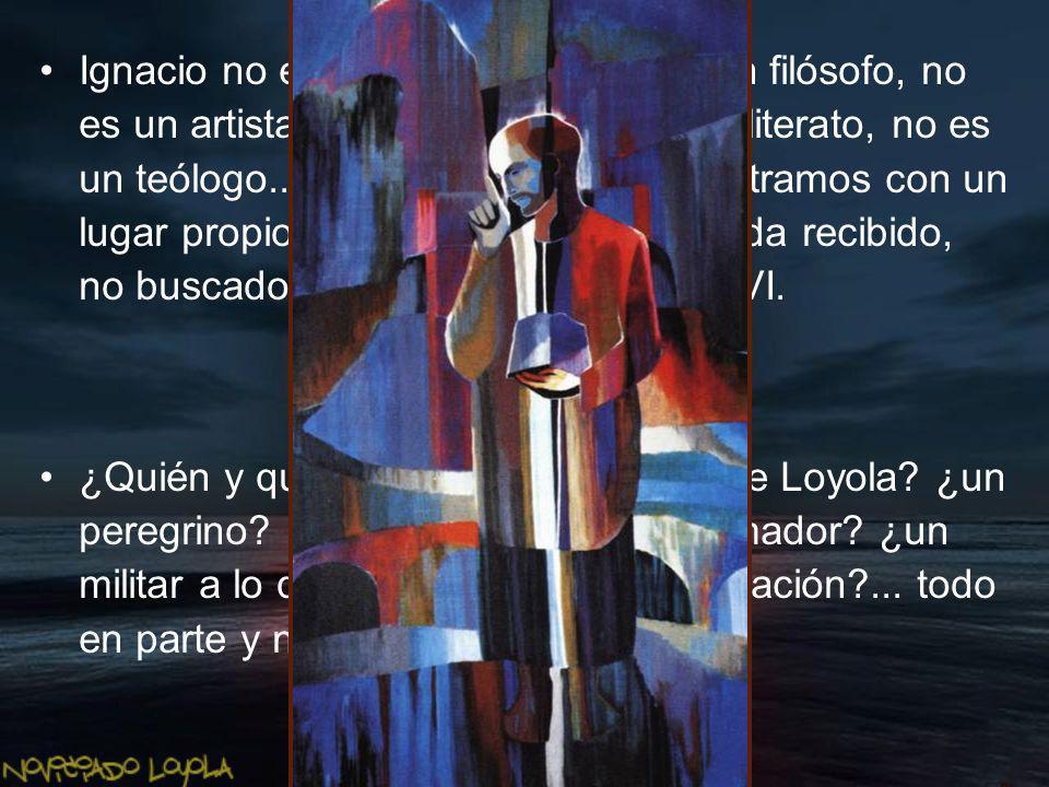 Ignacio no es un humanista, no es un filósofo, no es un artista, no es poeta ni siquiera literato, no es un teólogo.., y sin embargo, lo encontramos con un lugar propio y personal en gran medida recibido, no buscado, en el convulsivo siglo XVI.