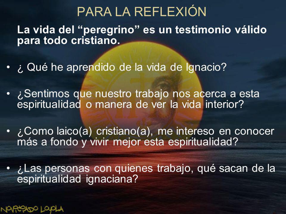 PARA LA REFLEXIÓN La vida del peregrino es un testimonio válido para todo cristiano. ¿ Qué he aprendido de la vida de Ignacio