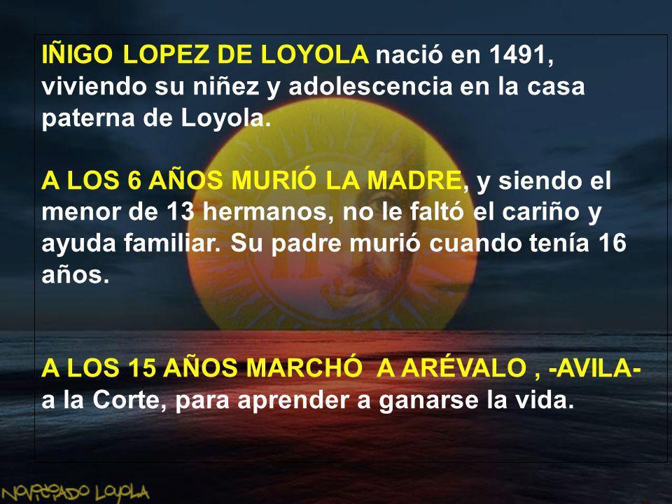 IÑIGO LOPEZ DE LOYOLA nació en 1491, viviendo su niñez y adolescencia en la casa paterna de Loyola.