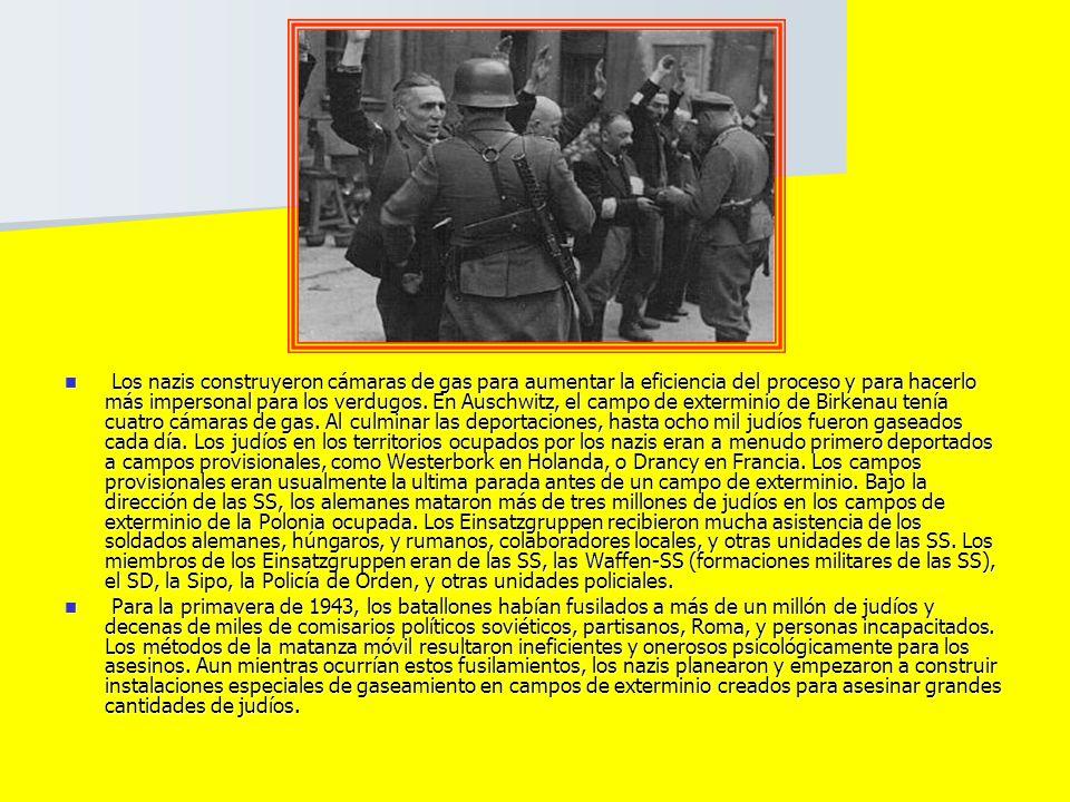 Los nazis construyeron cámaras de gas para aumentar la eficiencia del proceso y para hacerlo más impersonal para los verdugos. En Auschwitz, el campo de exterminio de Birkenau tenía cuatro cámaras de gas. Al culminar las deportaciones, hasta ocho mil judíos fueron gaseados cada día. Los judíos en los territorios ocupados por los nazis eran a menudo primero deportados a campos provisionales, como Westerbork en Holanda, o Drancy en Francia. Los campos provisionales eran usualmente la ultima parada antes de un campo de exterminio. Bajo la dirección de las SS, los alemanes mataron más de tres millones de judíos en los campos de exterminio de la Polonia ocupada. Los Einsatzgruppen recibieron mucha asistencia de los soldados alemanes, húngaros, y rumanos, colaboradores locales, y otras unidades de las SS. Los miembros de los Einsatzgruppen eran de las SS, las Waffen-SS (formaciones militares de las SS), el SD, la Sipo, la Policía de Orden, y otras unidades policiales.