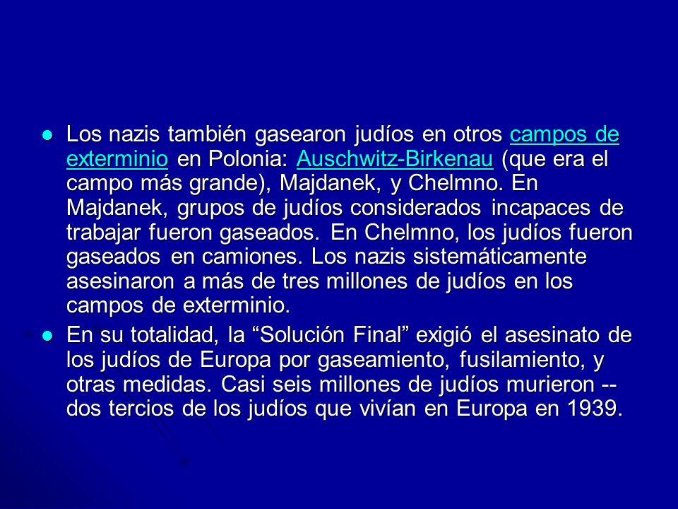 Los nazis también gasearon judíos en otros campos de exterminio en Polonia: Auschwitz-Birkenau (que era el campo más grande), Majdanek, y Chelmno. En Majdanek, grupos de judíos considerados incapaces de trabajar fueron gaseados. En Chelmno, los judíos fueron gaseados en camiones. Los nazis sistemáticamente asesinaron a más de tres millones de judíos en los campos de exterminio.