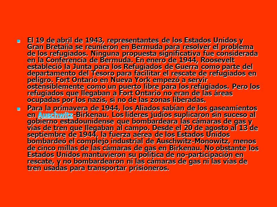 El 19 de abril de 1943, representantes de los Estados Unidos y Gran Bretaña se reunieron en Bermuda para resolver el problema de los refugiados. Ninguna propuesta significativa fue considerada en la Conferencia de Bermuda. En enero de 1944, Roosevelt estableció la Junta para los Refugiados de Guerra como parte del departamento del Tesoro para facilitar el rescate de refugiados en peligro. Fort Ontario en Nueva York empezó a servir ostensiblemente como un puerto libre para los refugiados. Pero los refugiados que llegaban a Fort Ontario no eran de las áreas ocupadas por los nazis, si no de las zonas liberadas.