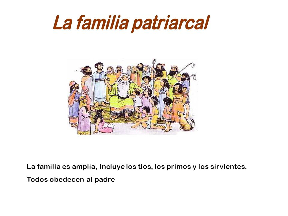 La familia patriarcal La familia es amplia, incluye los tíos, los primos y los sirvientes.