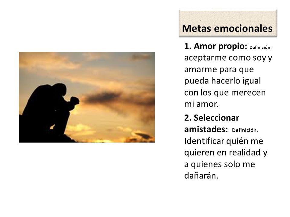 Metas emocionales 1. Amor propio: Definición: aceptarme como soy y amarme para que pueda hacerlo igual con los que merecen mi amor.