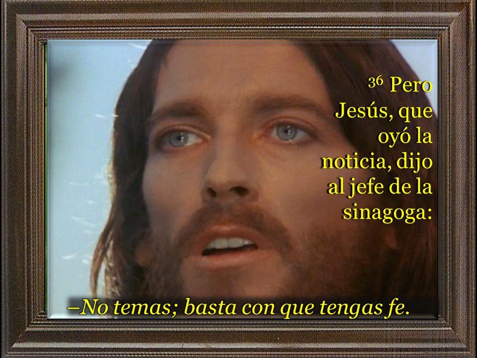 36 Pero Jesús, que oyó la noticia, dijo al jefe de la sinagoga: