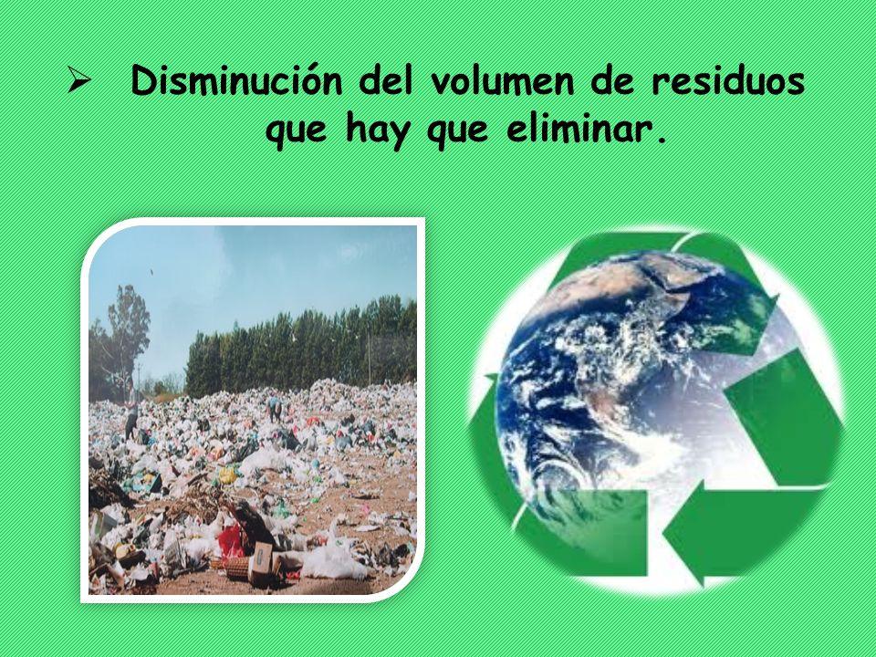 Disminución del volumen de residuos que hay que eliminar.