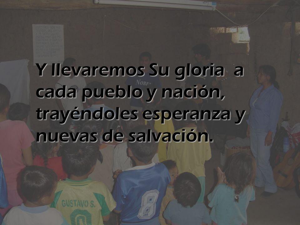 Y llevaremos Su gloria a cada pueblo y nación, trayéndoles esperanza y nuevas de salvación.