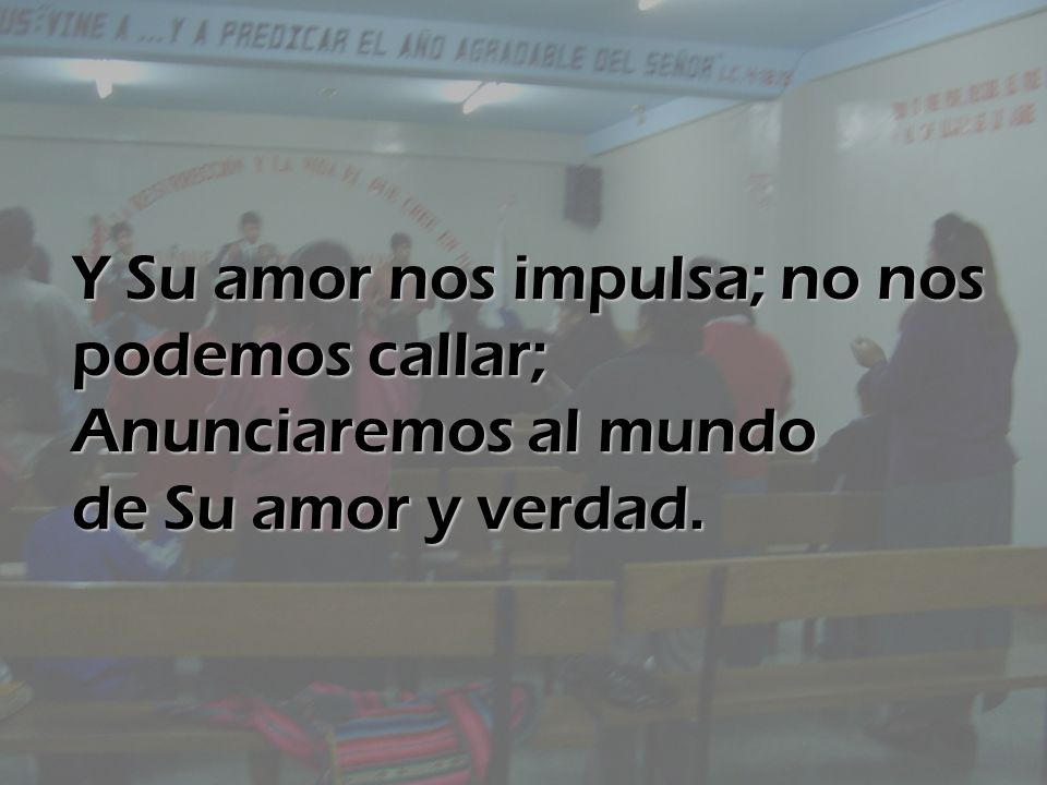 Y Su amor nos impulsa; no nos podemos callar; Anunciaremos al mundo