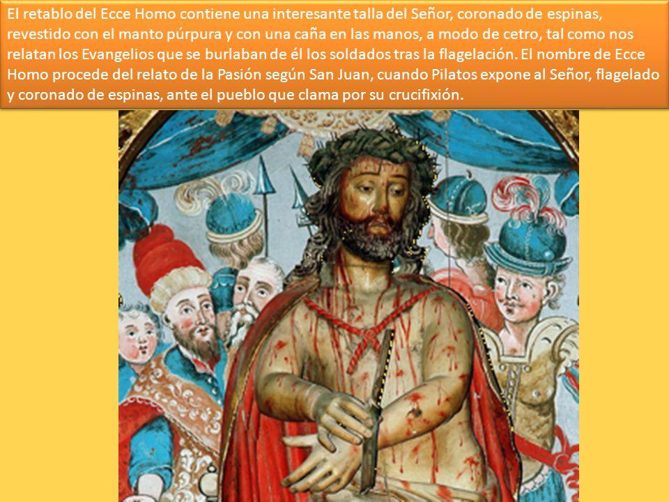 El retablo del Ecce Homo contiene una interesante talla del Señor, coronado de espinas, revestido con el manto púrpura y con una caña en las manos, a modo de cetro, tal como nos relatan los Evangelios que se burlaban de él los soldados tras la flagelación.