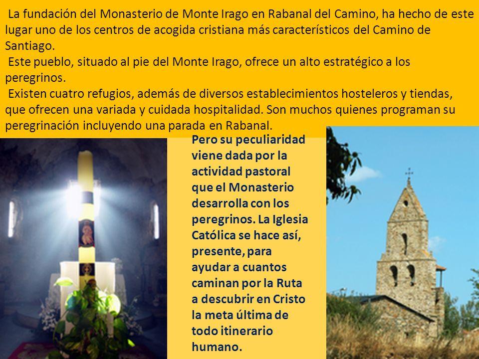 La fundación del Monasterio de Monte Irago en Rabanal del Camino, ha hecho de este lugar uno de los centros de acogida cristiana más característicos del Camino de Santiago. Este pueblo, situado al pie del Monte Irago, ofrece un alto estratégico a los peregrinos.