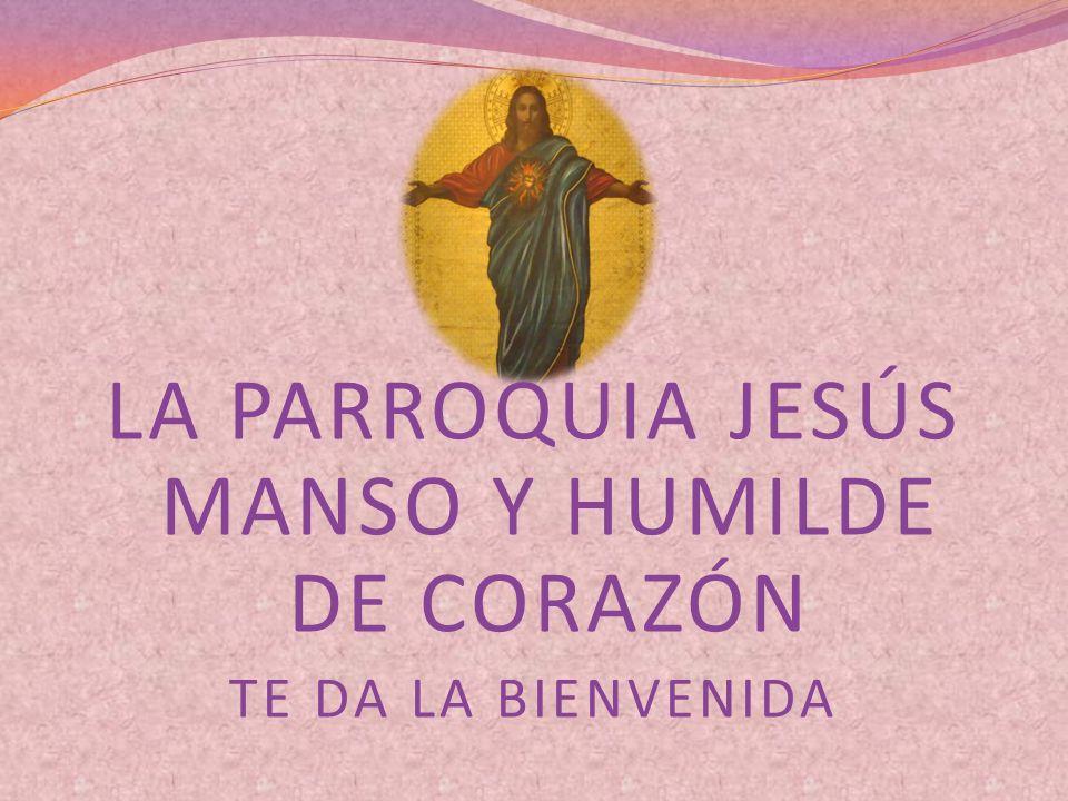 LA PARROQUIA JESÚS MANSO Y HUMILDE DE CORAZÓN