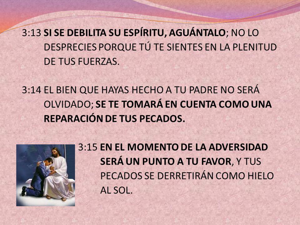 3:13 SI SE DEBILITA SU ESPÍRITU, AGUÁNTALO; NO LO DESPRECIES PORQUE TÚ TE SIENTES EN LA PLENITUD DE TUS FUERZAS.