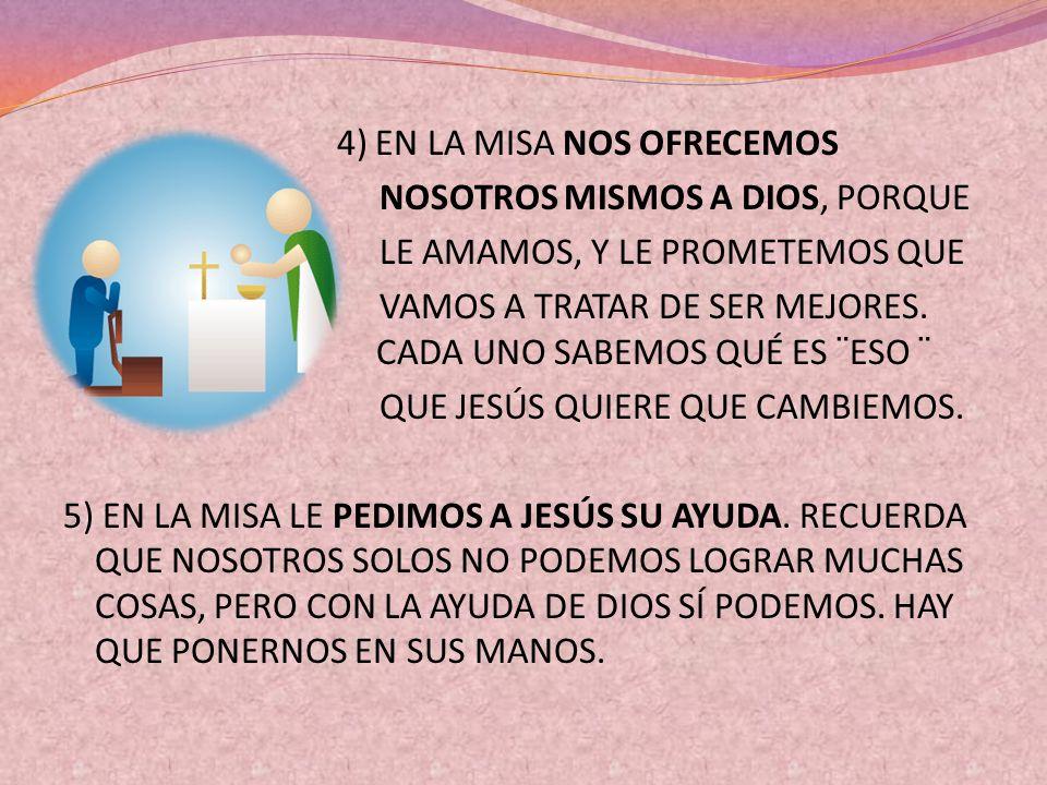 4) EN LA MISA NOS OFRECEMOS NOSOTROS MISMOS A DIOS, PORQUE LE AMAMOS, Y LE PROMETEMOS QUE VAMOS A TRATAR DE SER MEJORES.